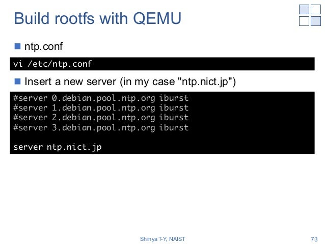 """Build rootfs with QEMU n ntp.conf n Insert a new server (in my case """"ntp.nict.jp"""") Shinya T-Y, NAIST 73 vi /etc/ntp.conf #..."""