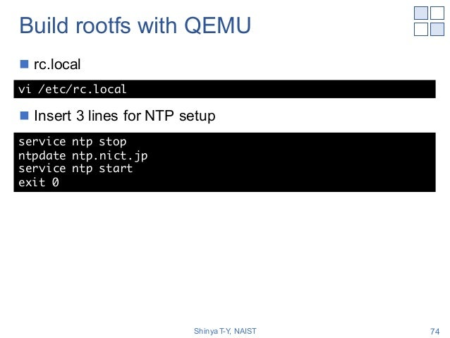 Build rootfs with QEMU n rc.local n Insert 3 lines for NTP setup Shinya T-Y, NAIST 74 vi /etc/rc.local service ntp stop nt...