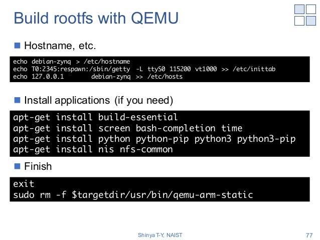 Build rootfs with QEMU n Hostname, etc. n Install applications (if you need) n Finish Shinya T-Y, NAIST 77 echo debian-zyn...
