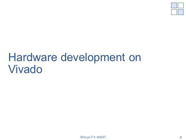 Hardware development on Vivado Shinya T-Y, NAIST 8