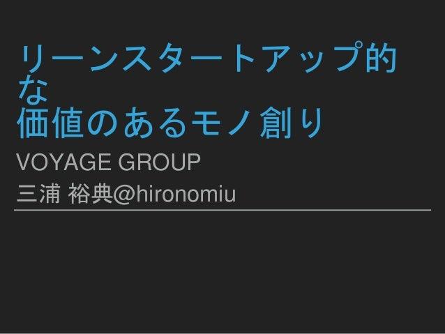 リーンスタートアップ的 な 価値のあるモノ創り VOYAGE GROUP 三浦 裕典@hironomiu