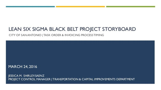 LEAN SIX SIGMA BLACK BELT PROJECT STORYBOARD CITY OF SAN ANTONIO |TASK ORDER & INVOICING PROCESS TIMING MARCH 24, 2016 JES...