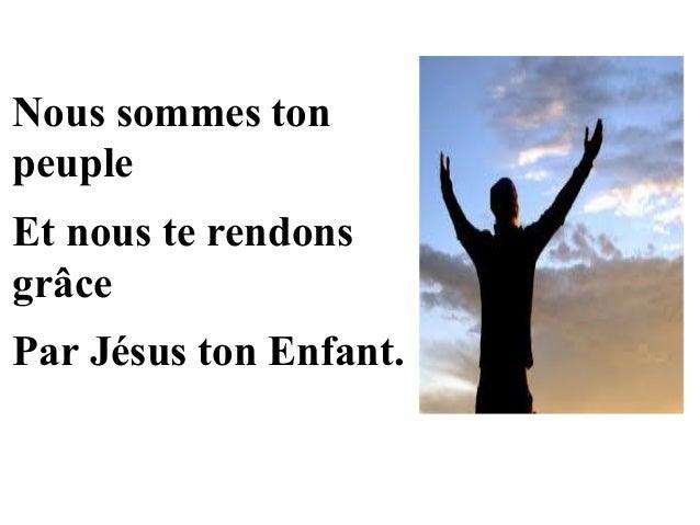 Nous sommes ton peuple Et nous te rendons grâce Par Jésus ton Enfant.