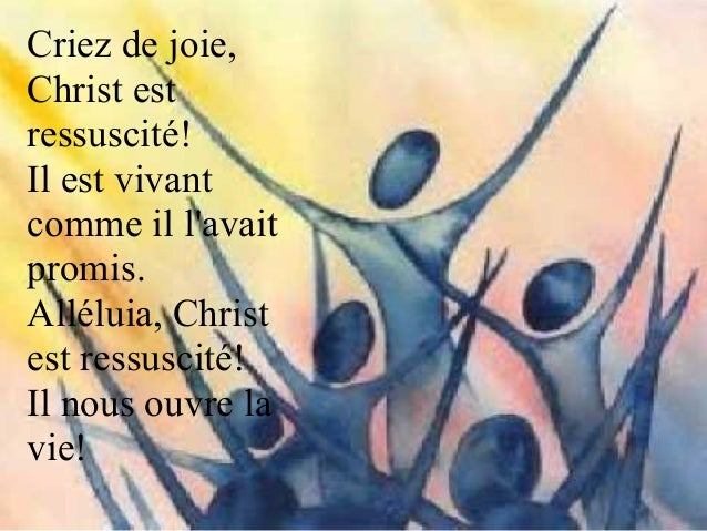 Accueilliez en votre cœur Jésus- Christ, l'Agneau vainqueur! Il est le chemin de la Vie, Christ est ressuscité!