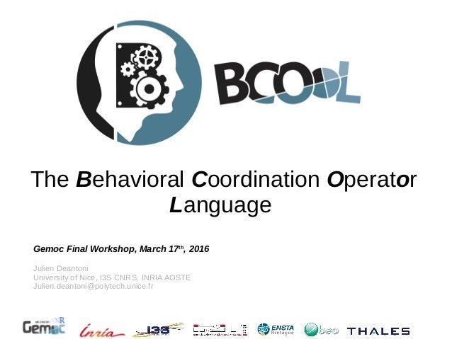 The Behavioral Coordination Operator Language Gemoc Final Workshop, March 17th , 2016 Julien Deantoni University of Nice, ...