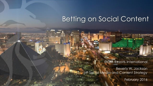 Betting on Social Content MGM Resorts International Beverly W. Jackson VP Social Media and Content Strategy February 2016
