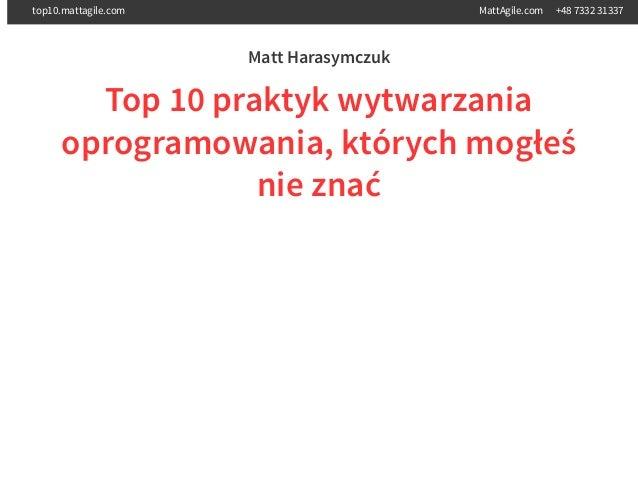 Matt Harasymczuk Top 10 praktyk wytwarzania oprogramowania, których mogłeś nie znać top10.mattagile.com MattAgile.com +48 ...