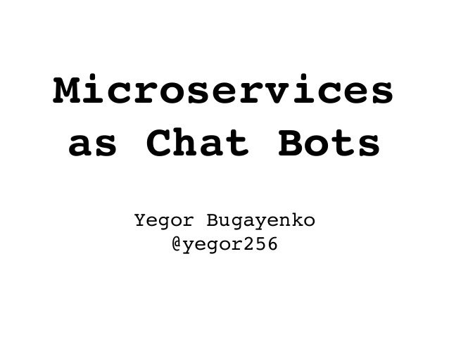 Microservices as Chat Bots Yegor Bugayenko @yegor256