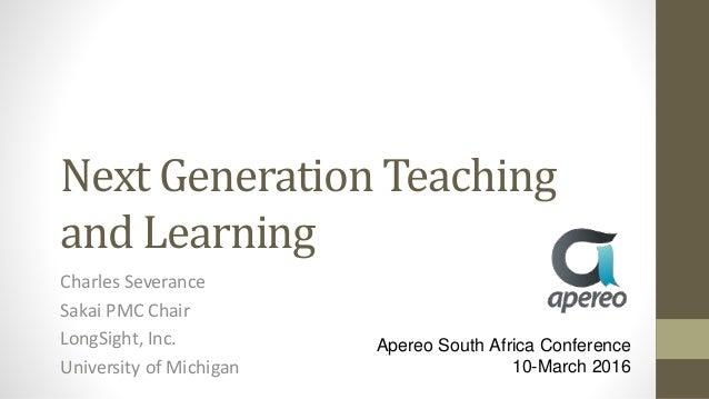 Next Generation Teaching and Learning Charles Severance Sakai PMC Chair LongSight, Inc. University of Michigan Apereo Sout...