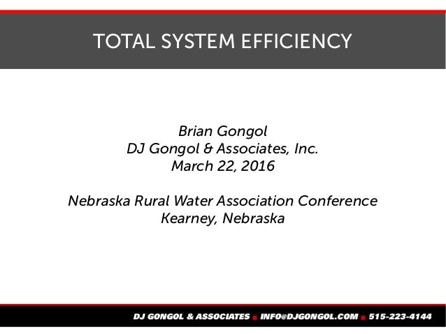 TOTAL SYSTEM EFFICIENCY Brian Gongol DJ Gongol & Associates, Inc. March 22, 2016 Nebraska Rural Water Association Conferen...