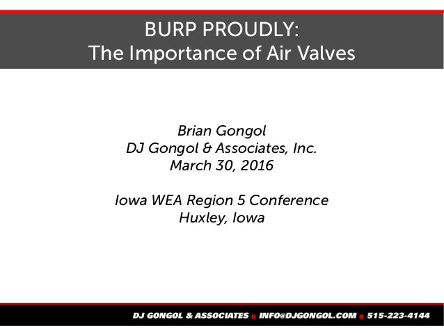 BURP PROUDLY: The Importance of Air Valves Brian Gongol DJ Gongol & Associates, Inc. March 30, 2016 Iowa WEA Region 5 Conf...