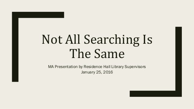 NotAllSearchingIs TheSame MA Presentation by Residence Hall Library Supervisors January 25, 2016
