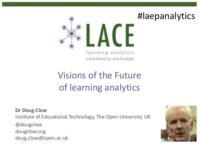 Visions of the Future of learning analytics Dr Doug Clow Institute of Educational Technology, The Open University, UK @dou...