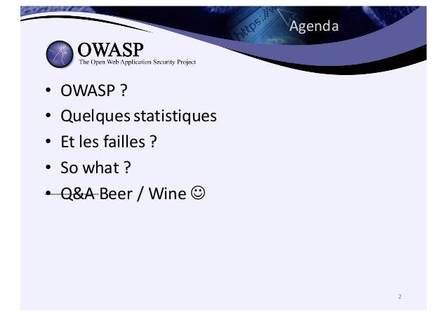 Agenda • OWASP  ?   • Quelques statistiques • Et  les  failles ?   • So  what  ?   • Q&A  Beer  /  W...