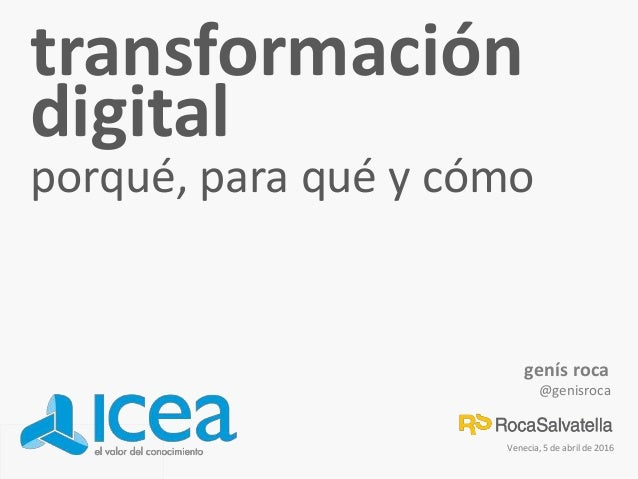 genís roca @genisroca Venecia, 5 de abril de 2016 transformación digital porqué, para qué y cómo