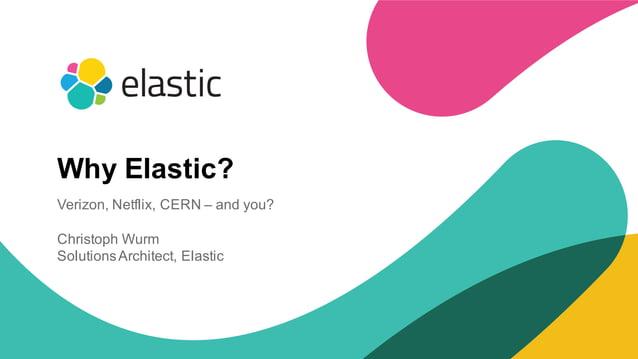 1 Why Elastic? Verizon, Netflix, CERN – and you? Christoph Wurm SolutionsArchitect, Elastic