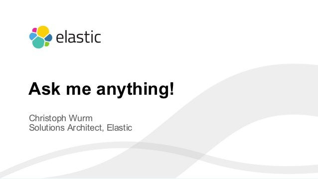 8 Christoph Wurm Solutions Architect, Elastic Ask me anything!