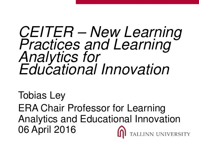 CEITER – New Learning Practices and Learning Analytics for Educational Innovation Tobias Ley ERA Chair Professor for Learn...