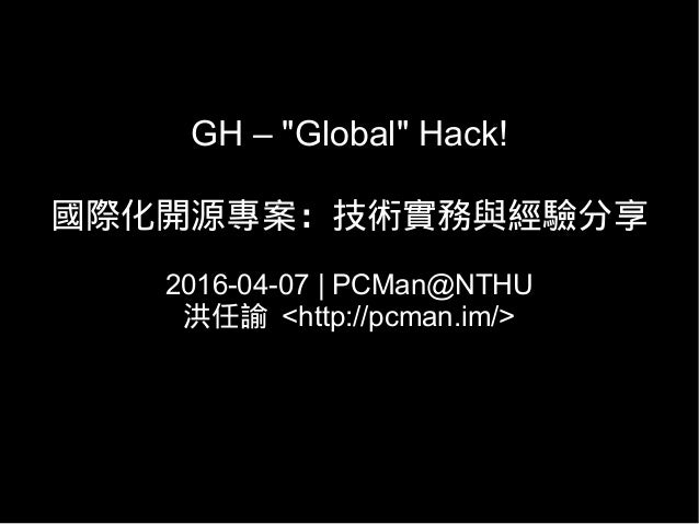 "GH – ""Global"" Hack! 國際化開源專案:技術實務與經驗分享 2016-04-07   PCMan@NTHU 洪任諭 <http://pcman.im/>"