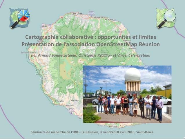 Cartographie collaborative : opportunités et limites Présentation de l'association OpenStreetMap Réunion par Arnaud Van...