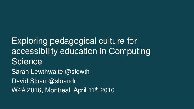 Exploring pedagogical culture for accessibility education in Computing Science Sarah Lewthwaite @slewth David Sloan @sloan...