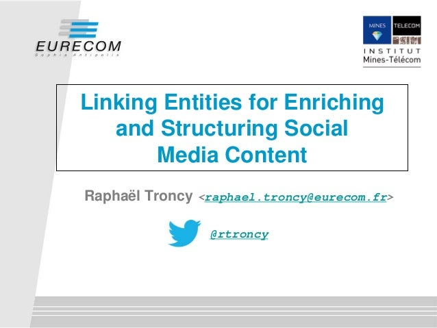 Linking Entities for Enriching and Structuring Social Media Content Raphaël Troncy <raphael.troncy@eurecom.fr> @rtroncy