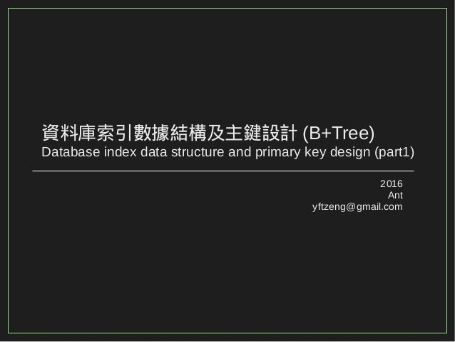 資料庫索引數據結構及主鍵設計 (B+Tree) Database index data structure and primary key design (part1) 2016 Ant yftzeng@gmail.com