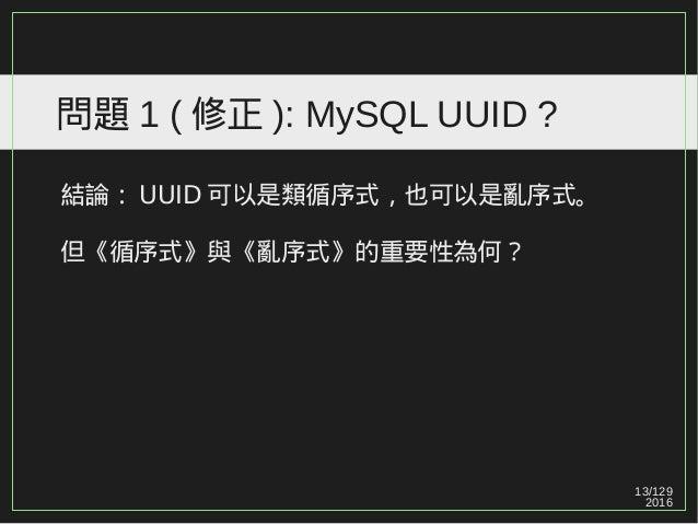 13/129 2016 問題 1 ( 修正 ): MySQL UUID ? 結論: UUID 可以是類循序式,也可以是亂序式。 但《循序式》與《亂序式》的重要性為何?