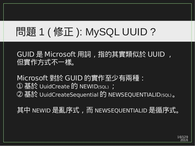 16/129 2016 問題 1 ( 修正 ): MySQL UUID ? GUID 是 Microsoft 用詞,指的其實類似於 UUID , 但實作方式不一樣。 Microsoft 對於 GUID 的實作至少有兩種: ➀ 基於 UuidCr...