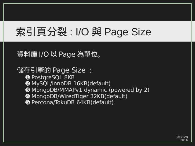 30/129 2016 索引頁分裂 : I/O 與 Page Size 資料庫 I/O 以 Page 為單位。 儲存引擎的 Page Size : ➊ PostgreSQL 8KB ➋ MySQL/InnoDB 16KB(default) ➌ ...