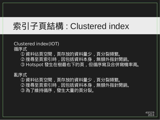 40/129 2016 索引子頁結構 : Clustered index Clustered index(IOT) 循序式 ➀ 資料佔頁空間,頁存放的資料量少,頁分裂頻繁。 ➁ 搜尋至頁索引時,因包括資料本身,無額外指針開銷。 ➂ Hotspo...