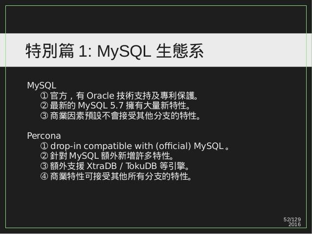 52/129 2016 特別篇 1: MySQL 生態系 MySQL ➀ 官方,有 Oracle 技術支持及專利保護。 ➁ 最新的 MySQL 5.7 擁有大量新特性。 ➂ 商業因素預設不會接受其他分支的特性。 Percona ➀ drop-i...