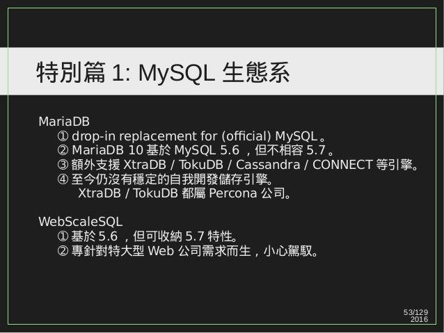53/129 2016 特別篇 1: MySQL 生態系 MariaDB ➀ drop-in replacement for (official) MySQL 。 ➁ MariaDB 10 基於 MySQL 5.6 ,但不相容 5.7 。 ➂ ...