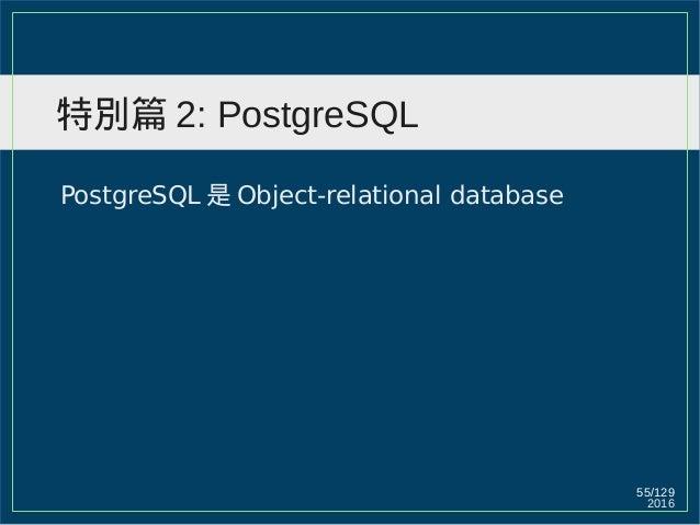 2016 55/129 特別篇 2: PostgreSQL PostgreSQL 是 Object-relational database