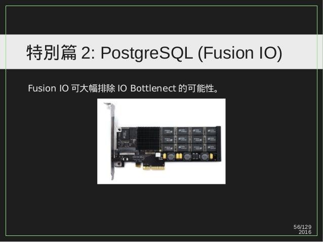 56/129 2016 特別篇 2: PostgreSQL (Fusion IO) Fusion IO 可大幅排除 IO Bottlenect 的可能性。