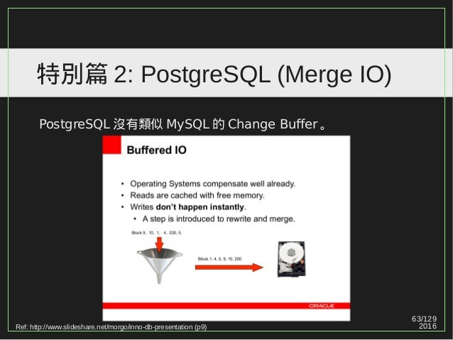 63/129 2016 特別篇 2: PostgreSQL (Merge IO) PostgreSQL 沒有類似 MySQL 的 Change Buffer 。 Ref: http://www.slideshare.net/morgo/inno...