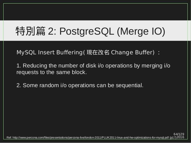 64/129 2016 特別篇 2: PostgreSQL (Merge IO) MySQL Insert Buffering( 現在改名 Change Buffer) : 1. Reducing the number of disk i/o ...