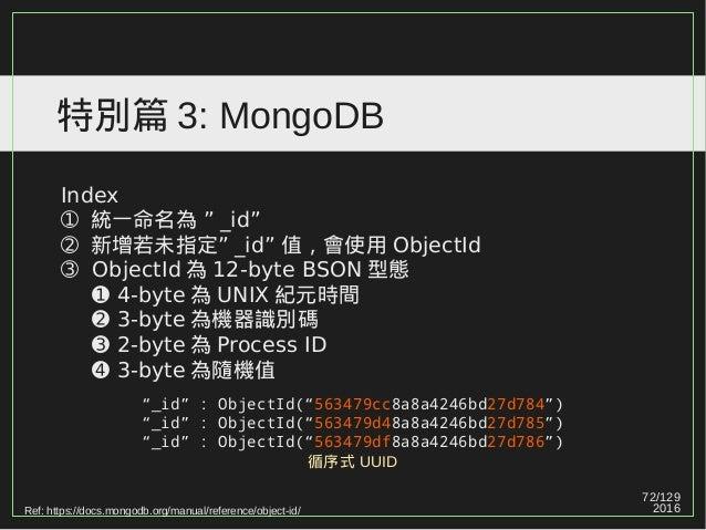 """72/129 2016 特別篇 3: MongoDB Index ➀ """"統一命名為 _id"""" ➁ """"新增若未指定 _id"""" 值,會使用 ObjectId ➂ ObjectId 為 12-byte BSON 型態 ➊ 4-byte 為 UNIX ..."""