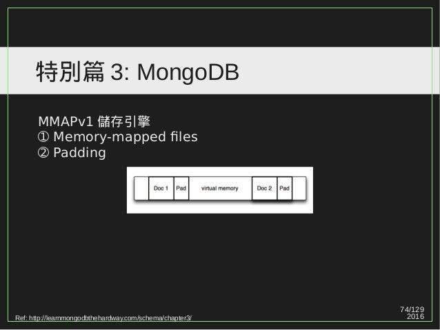 74/129 2016 特別篇 3: MongoDB MMAPv1 儲存引擎 ➀ Memory-mapped files ➁ Padding Ref: http://learnmongodbthehardway.com/schema/chapt...