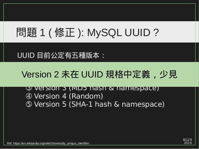 8/129 2016 問題 1 ( 修正 ): MySQL UUID ? UUID 目前公定有五種版本: ➀ Version 1 (MAC address & date-time) ➁ Version 2 (DCE Security) ➂ Ve...