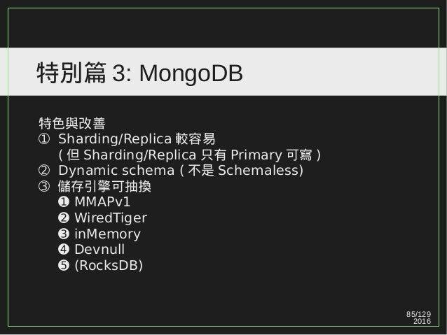 85/129 2016 特別篇 3: MongoDB 特色與改善 ➀ Sharding/Replica 較容易 ( 但 Sharding/Replica 只有 Primary 可寫 ) ➁ Dynamic schema ( 不是 Schemal...
