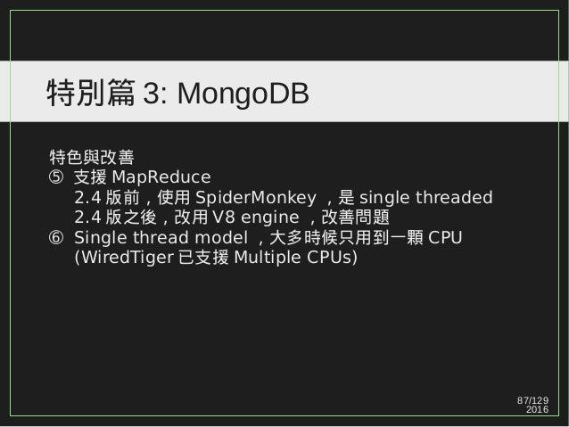 87/129 2016 特別篇 3: MongoDB 特色與改善 ➄ 支援 MapReduce 2.4 版前,使用 SpiderMonkey ,是 single threaded 2.4 版之後,改用 V8 engine ,改善問題 ➅ Sin...
