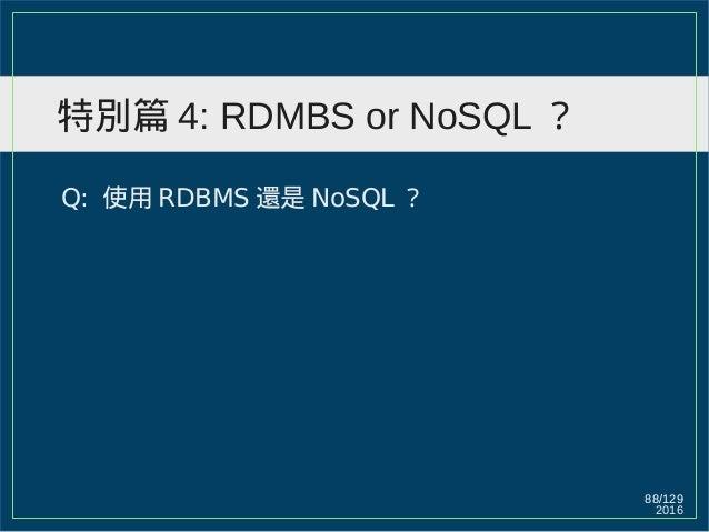2016 88/129 特別篇 4: RDMBS or NoSQL ? Q: 使用 RDBMS 還是 NoSQL ?