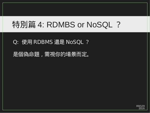 89/129 2016 特別篇 4: RDMBS or NoSQL ? Q: 使用 RDBMS 還是 NoSQL ? 是個偽命題,需視你的場景而定。