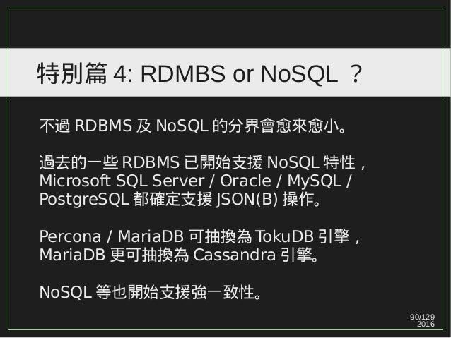 90/129 2016 特別篇 4: RDMBS or NoSQL ? 不過 RDBMS 及 NoSQL 的分界會愈來愈小。 過去的一些 RDBMS 已開始支援 NoSQL 特性, Microsoft SQL Server / Oracle /...