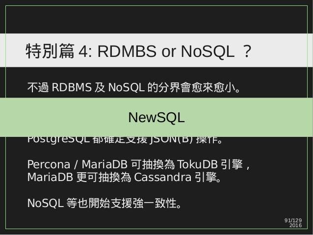 91/129 2016 特別篇 4: RDMBS or NoSQL ? 不過 RDBMS 及 NoSQL 的分界會愈來愈小。 過去的一些 RDBMS 已開始支援 NoSQL 特性, Microsoft SQL Server / Oracle /...