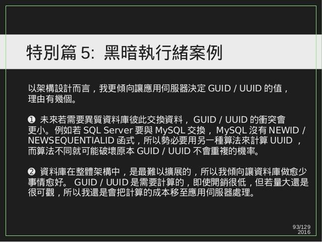 93/129 2016 特別篇 5: 黑暗執行緒案例 以架構設計而言,我更傾向讓應用伺服器決定 GUID / UUID 的值, 理由有幾個。 ➊ 未來若需要異質資料庫彼此交換資料, GUID / UUID 的衝突會 更小。例如若 SQL Ser...