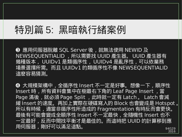 94/129 2016 特別篇 5: 黑暗執行緒案例 ➌ 應用伺服器脫離 SQL Server 後,就無法使用 NEWID 及 NEWSEQUENTIALID ,所以需要找 UUID 產生器。 UUID 產生器有 幾種版本, UUIDv1 是類...
