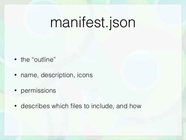 """manifest.json • the """"outline"""" • name, description, icons • permissions • describes which files to include, and how"""