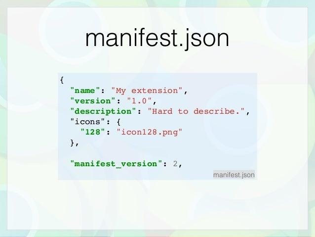 "manifest.json { ""name"": ""My extension"", ""version"": ""1.0"", ""description"": ""Hard to describe."", ""icons"": { ""128"": ""icon128.p..."